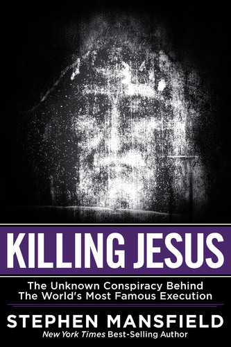 Killing Jesus: The Unknown Conspiracy Behind the World's Most Famous Execution by New York Times Bestselling Author, Stephen Mansfield (Worthy Publishing, May 2013).  (PRNewsFoto/Worthy Publishing)