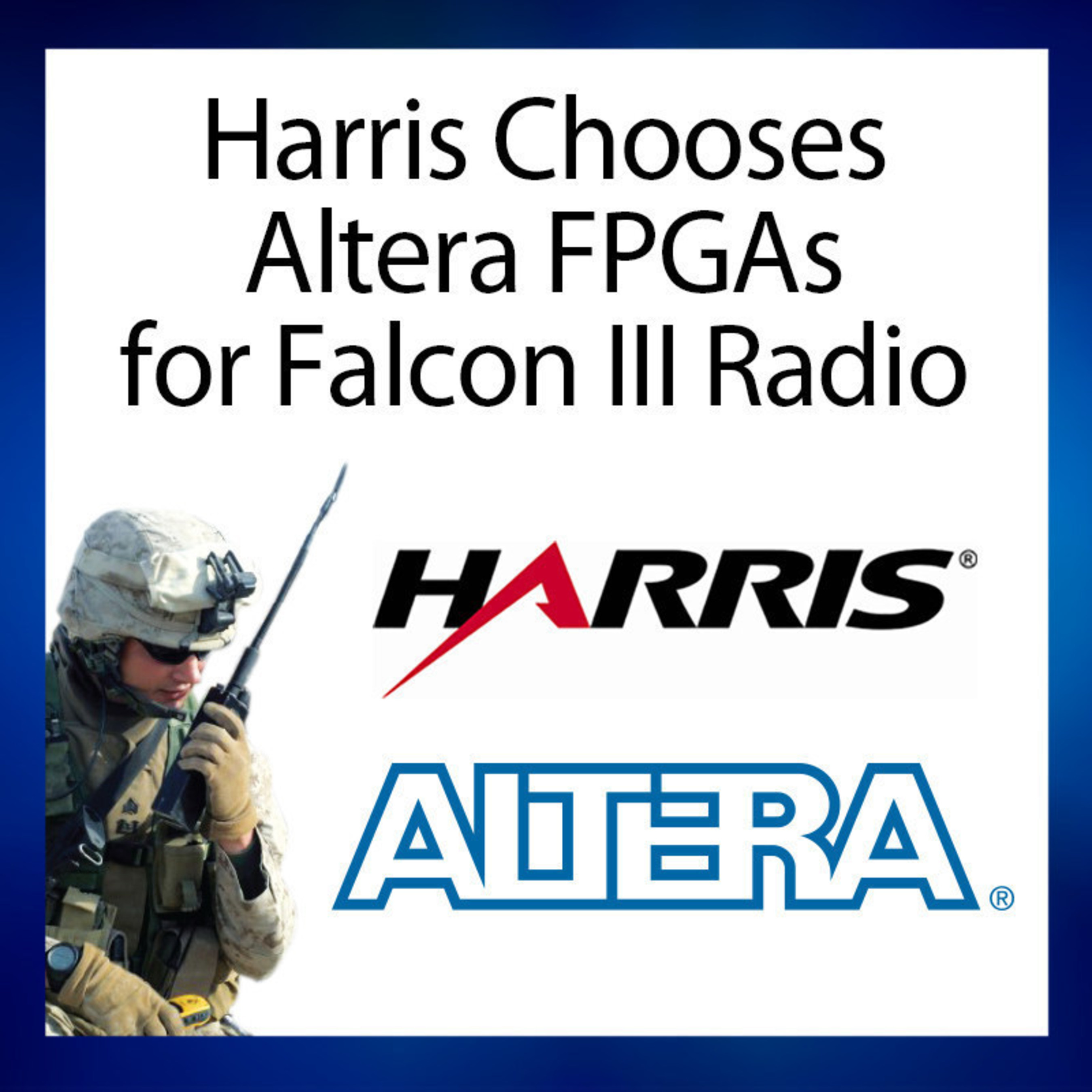 Harris chose Altera Cyclone V FPGAs to implement the Harris Falcon III Wideband Tactical Radio's modem and cryptography functionality. Altera's Cyclone V FPGAs offer low power, small packaging and quick time-to-market, enabling Harris to deliver a smaller, lighter secure radio with a significantly longer battery life, ideal for demanding military field operations.