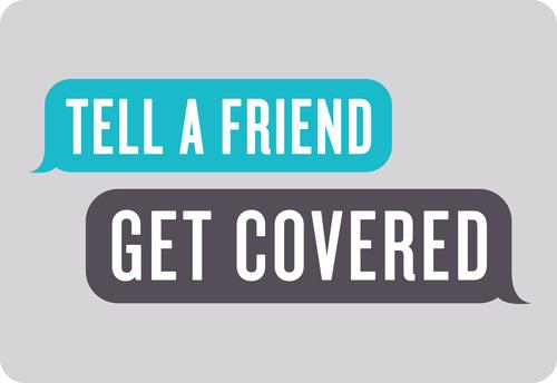 Tell A Friend - Get Covered. (PRNewsFoto/Tell A Friend - Get Covered) (PRNewsFoto/TELL A FRIEND - GET COVERED)