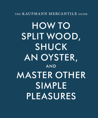 The Kaufmann Mercantile Guide: How to Split Wood, Shuck an Oyster, and Master Other Simple Pleasures (Princeton Architectural Press; October 6, 2015; $24.95; hardcover)