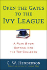 "Open the Gates to the Ivy League: A Plan B for Getting Into the Top Colleges, by C. W. Henderson, is a step-by-step college guide that reveals alternative ways to get into an Ivy League and other top-ranked colleges, and profiles each college with all the specifics to gain admission via ""the back gateway."" Just released in August, 2013, it is a current and essential book for rich kids, poor kids, and international students (From Penguin Group's Prentice Hall Press).  (PRNewsFoto/Penguin Group USA)"