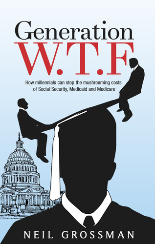 """Generation W.T.F: How Millennials Can Stop the Mushrooming Costs of Social Security, Medicaid, and Medicare"". (PRNewsFoto/Neil Grossman) (PRNewsFoto/NEIL GROSSMAN)"