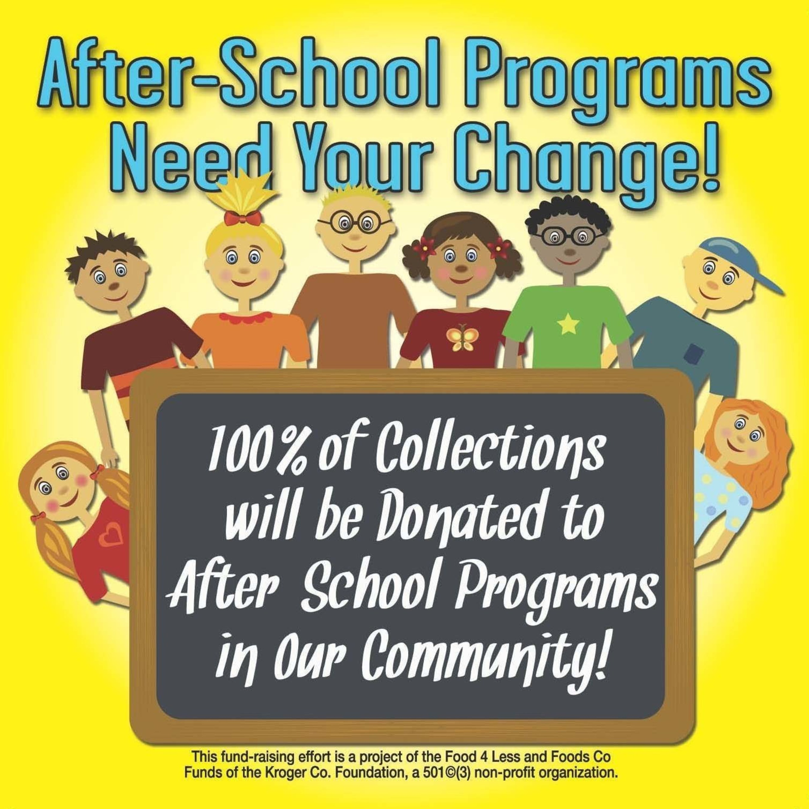 Shoppers can support after-school programs in their community by donating their spare change in specially-marked canisters located at the checkstands in Food 4 Less stores in Southern California and Greater Chicagoland and Foods Co stores in Central and Northern California.