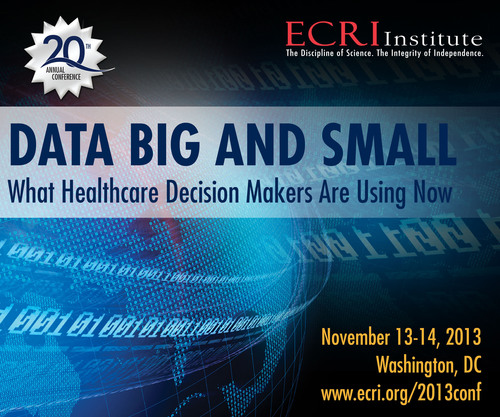 ECRI Institute's 20th Annual Conference on the Use of Evidence in Policy and Practice, Data BIG and Small: What Healthcare Decision Makers are Using Now, seeks to understand how big data is being used in many key areas of healthcare. This free public service conference will be held November 13-14, 2013, in Washington, DC, at the National Academy of Sciences. Advance registration is required as space is limited. For details, visit www.ecri.org/2013conf.  (PRNewsFoto/ECRI Institute)