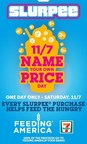 "Saturday, Nov. 7 from 12:01 a.m. to 11:59 p.m. is ""Name Your Own Price Slurpee Day,"" when 7-Eleven customers are invited to decide the price on any size Slurpee beverage they buy. Customers can select any cup, including refillable mugs, and name their price on Nov. 7 and 7-Eleven will donate 100% of the net proceeds to Feeding America and its nationwide network of food banks. Funds will benefit local food banks in the areas where the Slurpee drinks are purchased."