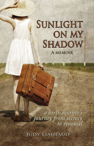 Soon to be released.  Publication date February 16, 2013.  Sunlight on My Shadow: A Memoir  A birth mother's journey from secrecy to renewal.  This heart wrenching story tells of Judy's secret pregnancy in the 60's, being sent to a home for ...