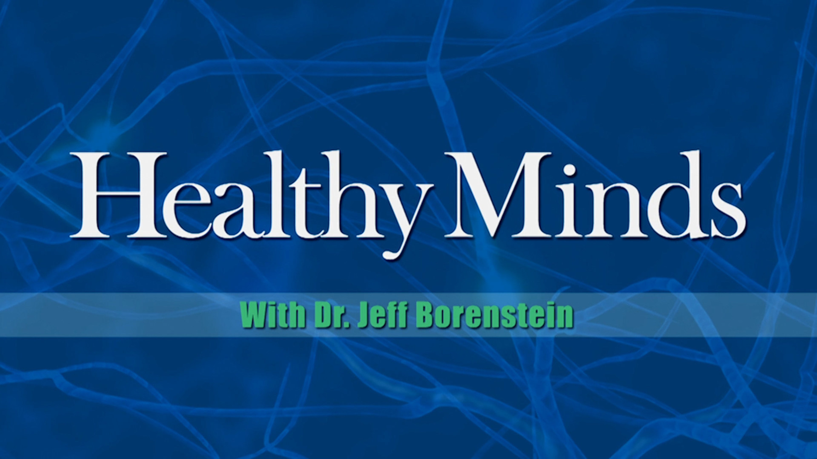 Public Television Series 'Healthy Minds with Dr. Jeffrey Borenstein' Humanizes Common Psychiatric Conditions Through Inspiring Personal Stories and Latest Research on D
