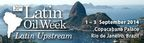 20th Latin Oil Week, Latin Upstream. 1 – 3 September 2014, Copacabana Palace, Rio de Janeiro, Brazil.