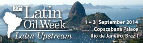 20th Latin Oil Week, Latin Upstream. 1 – 3 September 2014, Copacabana Palace, Rio de Janeiro, Brazil. ...