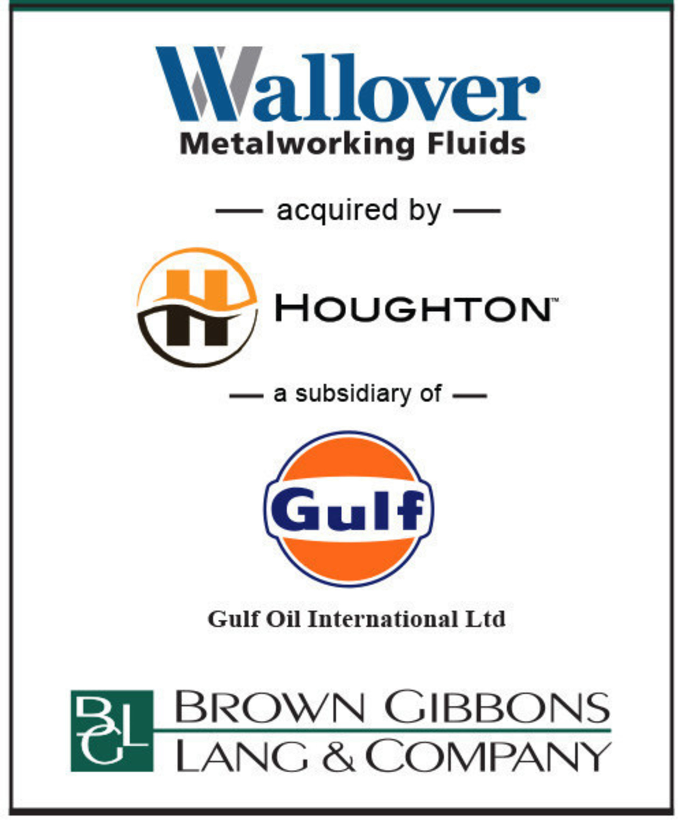 BGL announces the sale of Wallover Enterprises, Inc. (Wallover or the Company) to Houghton International Inc., a subsidiary of Gulf Oil International. BGL's Industrials team served as the exclusive financial advisor to Wallover in the transaction. Established in 1863, Wallover is one of the oldest independent formulators of customized and highly engineered metalworking fluids and industrial lubricants in North America...