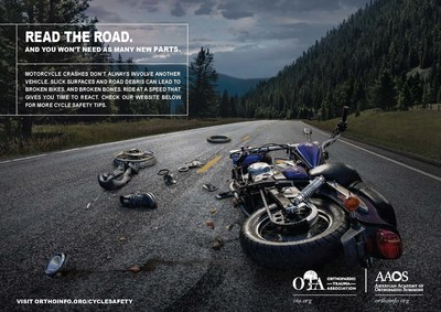 Read the road. And you won't need as many new parts. Motorcycle crashes don't always involve another vehicle. Slick surfaces and road debris can lead to broken bikes, and broken bones. Ride at a speed that give you time to react. Check our website below for more cycle safety tips. Visit OrthoInfo.org/CycleSafety.