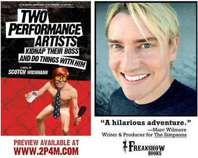 Debut novel TWO PERFORMANCE ARTISTS KIDNAP THEIR BOSS AND DO THINGS WITH HIM by Scotch Wichmann, to be published by Freakshow Books(R).  (PRNewsFoto/Freakshow Books)