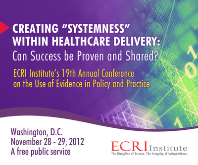 """What Systems Work in Healthcare and Why?"" is Focus of ECRI Institute's 19th Annual Conference. Free public service conference to be held November 28-29, 2012, in Washington, DC, at the National Transportation Safety Board Conference Center at L'Enfant Plaza. Nearly 50 distinguished speakers are confirmed. The program is planned and organized by ECRI Institute, the Veterans Administration, Kaiser Permanente, Sutter Health, Health Affairs, the University of Pennsylvania, and the Milbank Memorial Fund. For details and to register, visit www.ecri.org/2012conf.  (PRNewsFoto/ECRI Institute)"