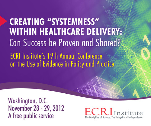 """What Systems Work in Healthcare and Why?"" is Focus of ECRI Institute's 19th Annual Conference. Free public service conference to be held November 28-29, 2012, in Washington, DC, at the National Transportation Safety Board Conference Center at L'Enfant Plaza. Nearly 50 distinguished speakers are confirmed. The program is planned and organized by ECRI Institute, the Veterans Administration, Kaiser Permanente, Sutter Health, Health Affairs, the University of Pennsylvania, and the Milbank Memorial Fund. For details and to ..."