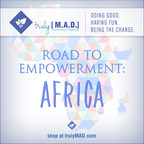 "TrulyMAD focuses on promoting a lifestyle of ""Doing Good, Having Fun, and Being the Change"" by providing a win-win for consumers looking to purchase unique products from innovative lifestyle brands. With each purchase, TrulyMAD automatically donates between 20-100% of its profits to the charities supporting its ""Road to Empowerment: Africa"" campaign."