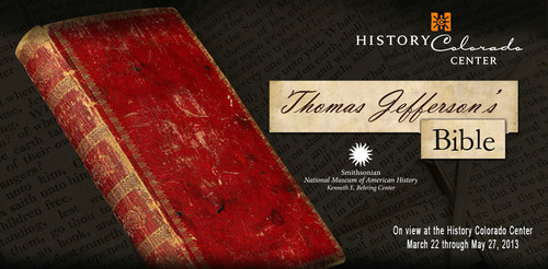 "History Colorado has partnered with the Smithsonian's National Museum of American History to bring a rare national treasure and masterful conservation story to Denver -  Thomas Jefferson's Bible. The new History Colorado Center in Denver will host ""Jefferson's Bible: The Life and Morals of Jesus of Nazareth,"" March 22 - May 27. This special limited-engagement viewing offers an intimate window into Jefferson's religious philosophy and extraordinary mind. Visitors also explore the story behind the intensive effort ..."