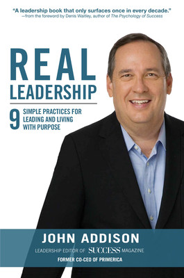 "What it Takes to Lead Now - ""Real Leadership: 9 Simple Practices for Leading and Living with Purpose"" by John Addison"