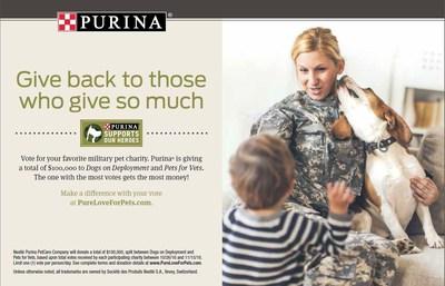Purina is asking consumers to vote for their favorite military pet charity. Visit PureLoveForPets.com and vote for either Dogs on Deployment or Pets for Vets through November 15. The charity garnering the most votes will receive a $75,000 donation, and the other charity will receive $25,000.