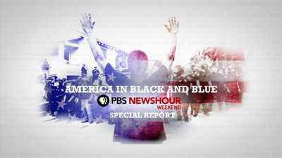 """""""AMERICA IN BLACK & BLUE: A PBS NEWSHOUR WEEKEND SPECIAL,"""" A TIMELY REPORT ON RACE, POLICING AND VIOLENCE AIRS TONIGHT - FRIDAY, JULY 15 AT 9:00 P.M. EST ON PBS (check local listings)"""