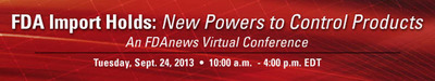 FDAnews -- FDA Import Holds: New Powers to Control Products Virtual Conference * Sept. 24, 2013 * 10:00 a.m. - 4:00 p.m.  (PRNewsFoto/FDAnews)