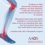"""Evidence to date shows that changing gait patterns, not shoe selection, is the best intervention to lower the injury prevalence in runners. Minimalist shoes may give better feedback to runners and allow them to focus on changing their gait, but not everyone does, and this could lead to more injury,"" says orthopaedic surgeon Jonathan Roth, MD."