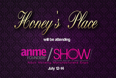 Honey's Place will be attending the Adult Novelty Manufacturers Expo (ANME) Show July 12th-14th. The ANME Show will take place in Burbank, California and showcase the most popular adult novelty brands in the industry. The Honey's Place team will be in attendance to network with partners and clients.