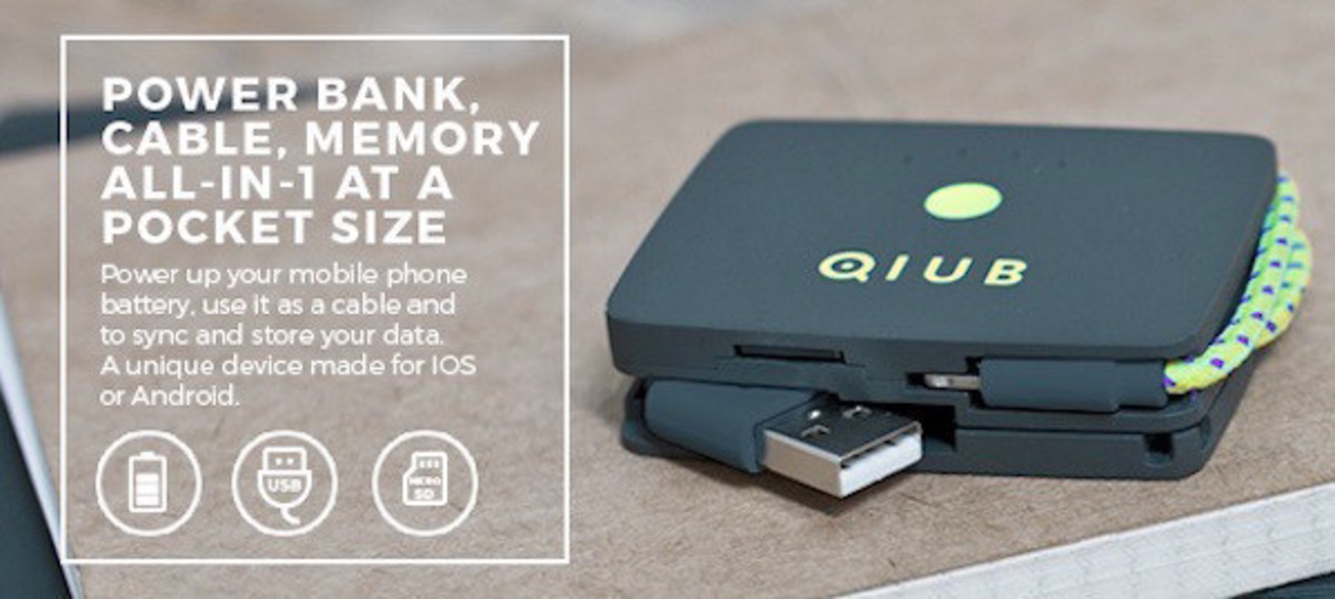 Compared to regular power banks, QIUB is a multi functional device with an integrated cable and memory card reader that replaces the need to carry multiple phone accessories. QIUBcan read any Micro-SD card up to 64GB and is compatible with any laptop. QIUB is also perfect place to keep safe your Micro-SD memory card.