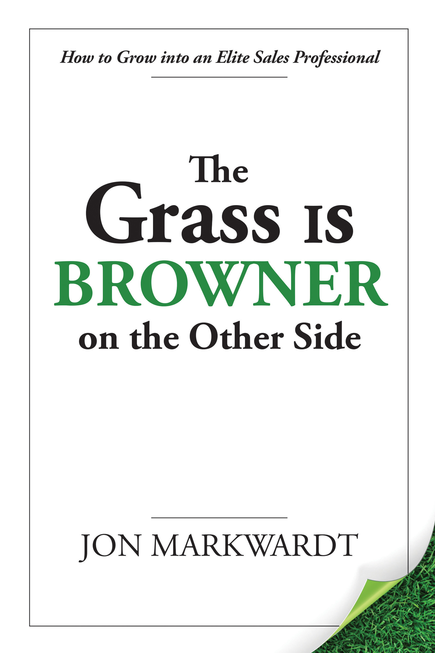 The Grass Is Browner on the Other Side: How to Grow into an Elite Sales Professional by Jon Markwardt