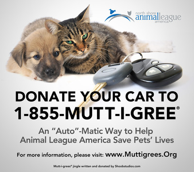 Donate Your Car and Save the Life of a Mutt-i-gree(R). Individuals who find themselves with vehicles they no longer need may want to think twice before just having those items towed away. Vehicle donors can literally save animals' lives simply by calling 1-855-MUTT-I-GREE (1-855-688-8447) and donating their vehicles to North Shore Animal League America. Animal League America's vehicle donation program is a fast, easy and hassle-free way to support the organization's vital mission: to rescue, nurture and adopt homeless animals, also known as Mutt-i-grees(R). For complete information about this simple and exciting way to help save animals' lives, please visit www.muttigrees.org.  (PRNewsFoto/North Shore Animal League America)