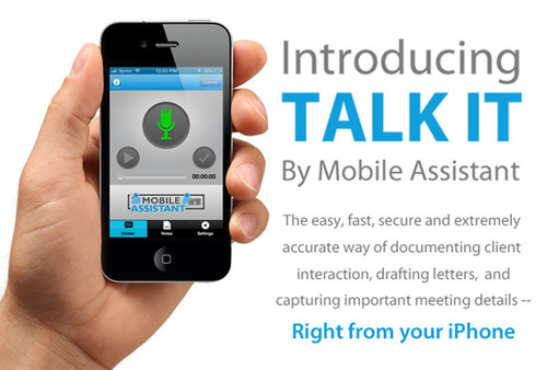Introducing TALK IT by Mobile Assistant.  The easy, fast, secure and extremely accurate way of documenting client interaction, drafting letters,  and capturing important meeting details -- Right from your iPhone.  (PRNewsFoto/Mobile Assistant)