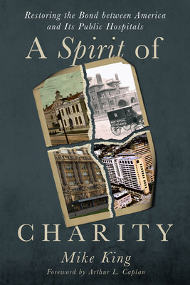 A Spirit of Charity, by veteran Atlanta journalist Mike King, examines the history and critical importance of public hospitals in the American health care system. Published May 31 by Secant Publishing; available in hardcover and e-book formats.