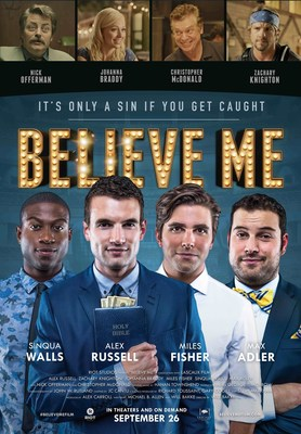 BELIEVE ME, releasing September 26, 2014, in theaters and on demand, is a Riot Studios Production in association with Lascaux Films, featuring Alex Russell (Sam) CHRONICLE, CARRIE, UNBROKEN, Zachary Knighton (Gabriel) Happy Endings, Johanna Braddy (Callie) EASY A, Miles Fisher (Pierce) FINAL DESTINATION 5, Sinqua Walls (Tyler) Teen Wolf, Max Adler (Baker) Glee, LeCrae Moore (Dr. Malmquist) Grammy-winning rap artist, with Nick Offerman (Sean) Parks and Recreation and Christopher McDonald (Ken) Boardwalk Empire. (PRNewsFoto/Riot Studios)