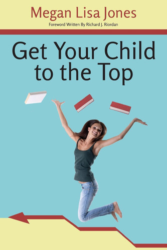 Get Your Child To The Top by Megan Lisa Jones, Foreword by Richard J. Riordan.  (PRNewsFoto/Megan Lisa Jones)