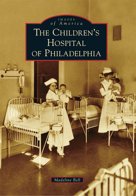 New Book Documents History of The Children's Hospital of Philadelphia, the Nation's First Children's Hospital