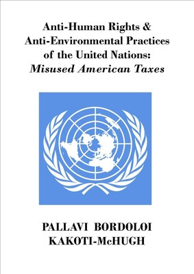 Anti-Human Rights & Anti-Environmental Practices of the United Nations: Misused American Taxes by Pallavi Bordoloi Kakoti-McHugh