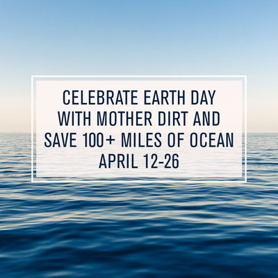 Celebrate Earth Day with Mother Dirt and save 100+miles of ocean April 12-26