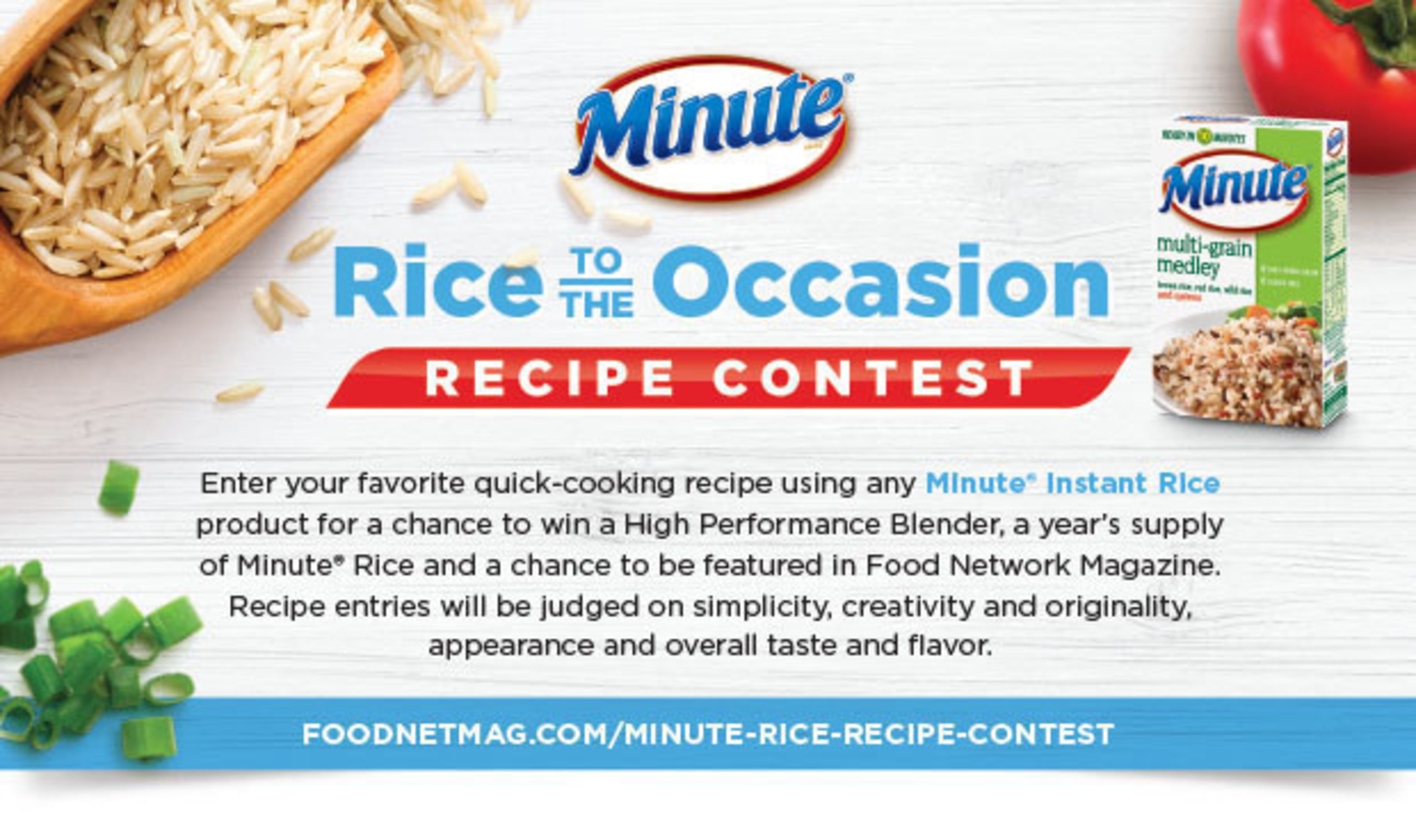 """Through September 5, Minute(R) Rice is hosting the """"Rice to the Occasion"""" Recipe Contest. The contest, as seen in the August issue of Food Network Magazine, invites homecooks to enter their favorite quick-cooking recipe using any Minute Instant Rice product for a chance to win a High Performance Blender, a year's supply of Minute Rice, and a chance to be featured in Food Network Magazine. Entrants can submit recipes at http://www.foodnetmag.com/minute-rice-recipe-contest."""
