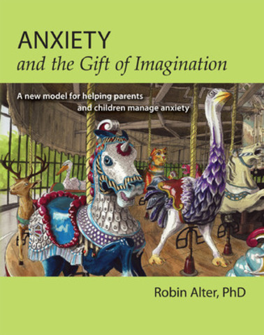 Anxiety and the Gift of Imagination - A new model for helping parents and children manage anxiety (CNW Group/Alter Psychology Professional Corp)