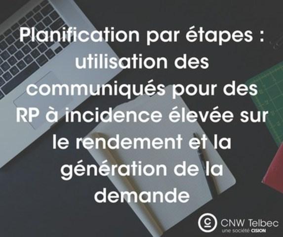 Planification par étapes : utilisation des communiqués pour des RP à incidence élevée sur le rendement et la génération de la demande (Groupe CNW/Groupe CNW Ltée)