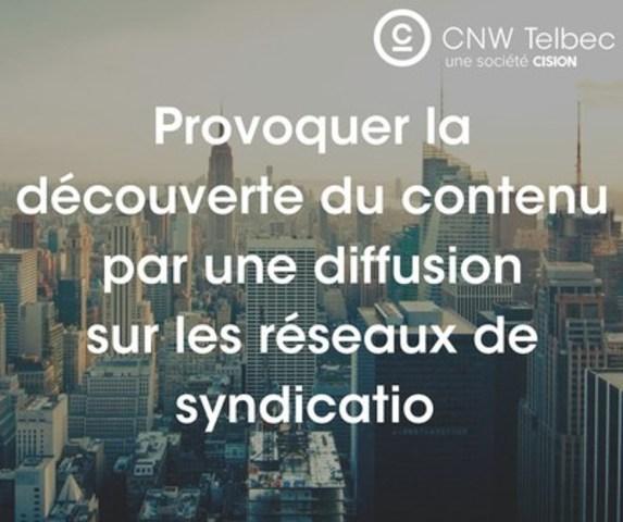 Provoquer la découverte du contenu par une diffusion sur les réseaux de syndication (Groupe CNW/Groupe CNW Ltée)