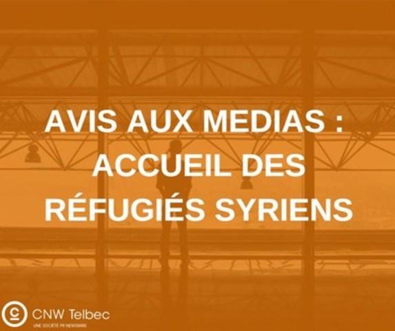 Avis aux médias : Accueil des réfugiés syriens (Groupe CNW/Groupe CNW Ltée)