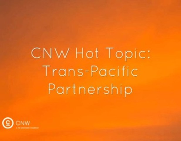 CNW Hot Topic: Trans-Pacific Partnership (CNW Group/CNW Group Ltd.)