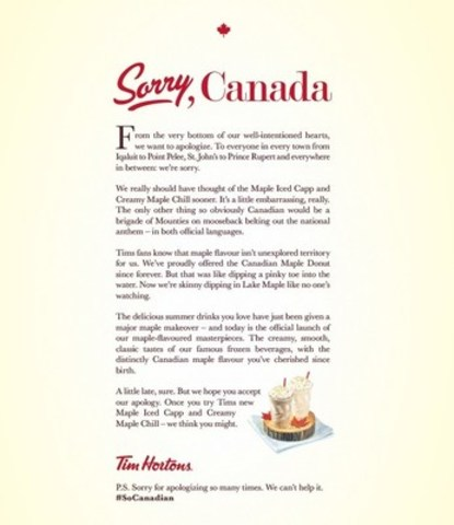 Tim Hortons is asking guests to accept its apology for not introducing its Maple Iced Capp and Creamy Maple Chill beverages sooner in an open letter published April 13, 2016 in newspapers across the country. (CNW Group/Tim Hortons)