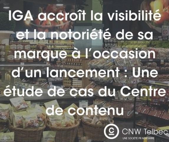 IGA accroît la visibilité et la notoriété de sa marque à l'occasion d'un lancement : Une étude de cas du Centre de contenu (Groupe CNW/Groupe CNW Ltée)