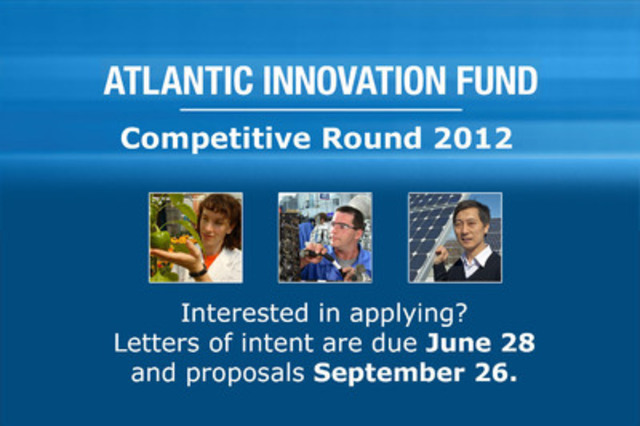 Atlantic Innovation Fund Competitive Round 2012 - Interested in applying? Letters of intent are due June 28 and proposals September 26 (CNW Group/Atlantic Canada Opportunities Agency (ACOA))