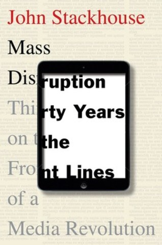 John Stackhouse is the author of Mass Disruption: Thirty Years on the Front Lines of a Media Revolution. (CNW Group/Canadian Journalism Foundation)